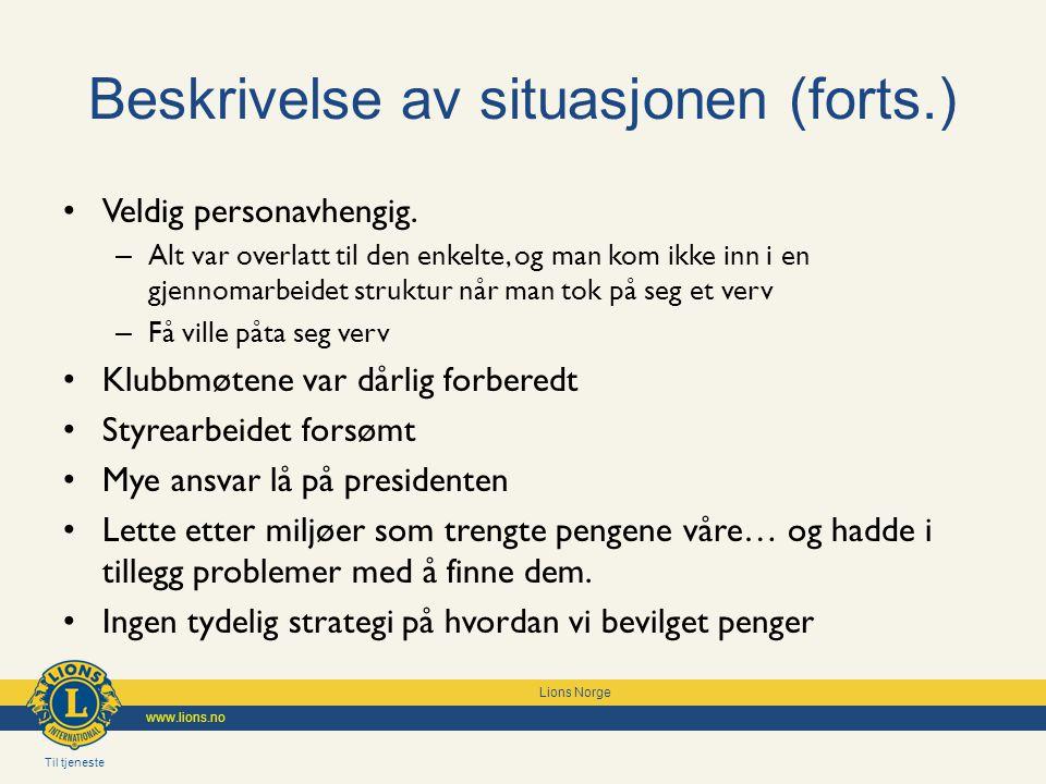 Til tjeneste Lions Norge www.lions.no Beskrivelse av situasjonen (forts.) Veldig personavhengig. – Alt var overlatt til den enkelte, og man kom ikke i