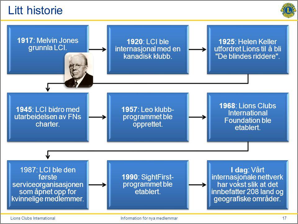17Lions Clubs InternationalInformation för nya medlemmar Litt historie 1917: Melvin Jones grunnla LCI. 1920: LCI ble internasjonal med en kanadisk klu
