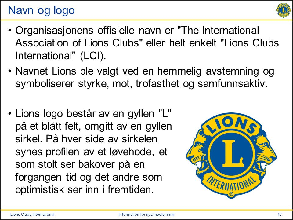18Lions Clubs InternationalInformation för nya medlemmar Navn og logo Organisasjonens offisielle navn er The International Association of Lions Clubs eller helt enkelt Lions Clubs International (LCI).
