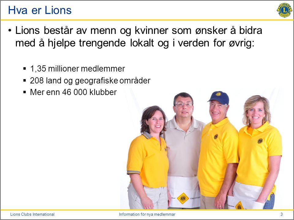 3Lions Clubs InternationalInformation för nya medlemmar Hva er Lions Lions består av menn og kvinner som ønsker å bidra med å hjelpe trengende lokalt og i verden for øvrig:  1,35 millioner medlemmer  208 land og geografiske områder  Mer enn 46 000 klubber