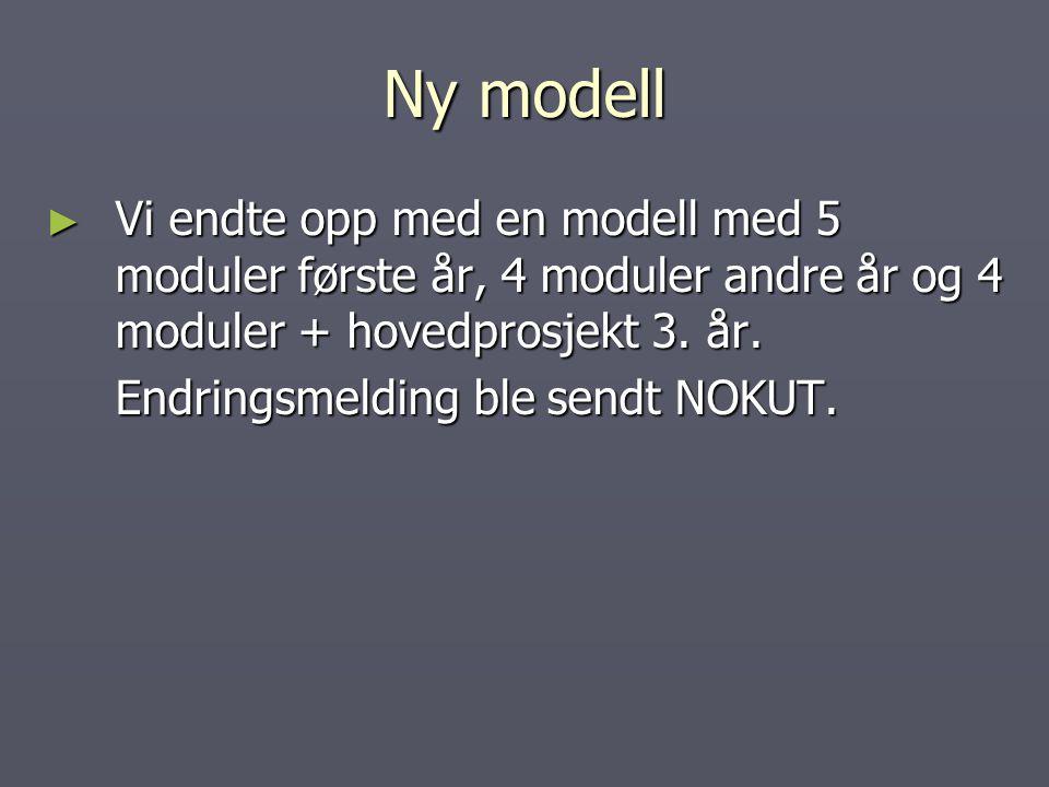 Ny modell ► Vi endte opp med en modell med 5 moduler første år, 4 moduler andre år og 4 moduler + hovedprosjekt 3. år. Endringsmelding ble sendt NOKUT