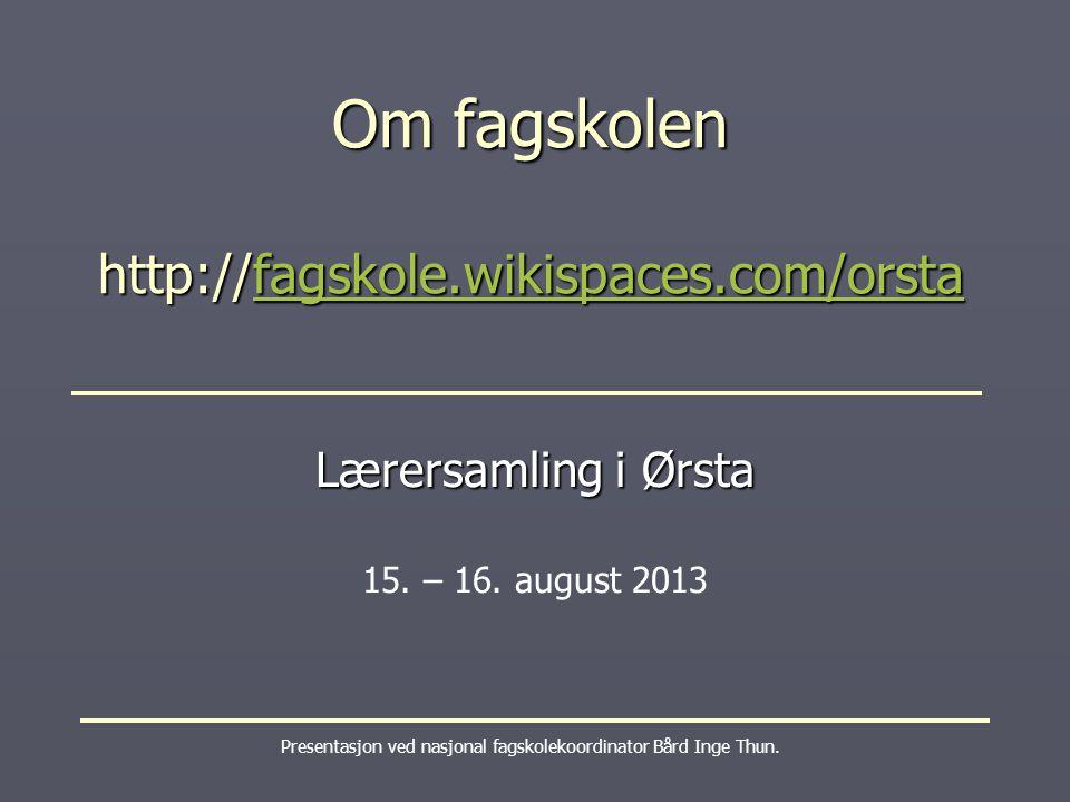 Om fagskolen http://fagskole.wikispaces.com/orsta fagskole.wikispaces.com/orsta Presentasjon ved nasjonal fagskolekoordinator Bård Inge Thun.