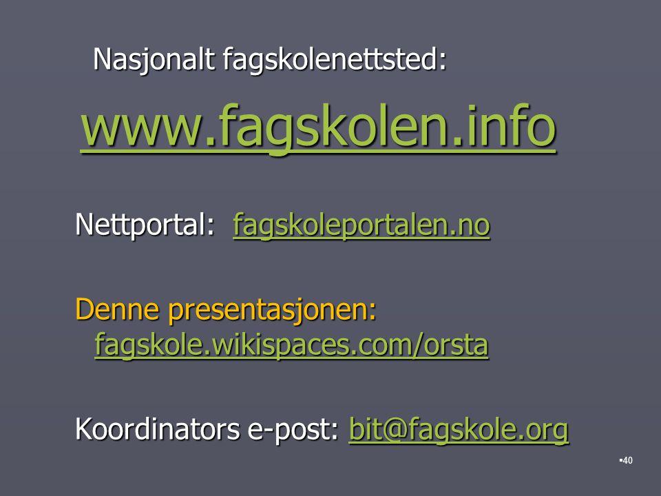 Nasjonalt fagskolenettsted: Nasjonalt fagskolenettsted: www.fagskolen.info www.fagskolen.infowww.fagskolen.info Nettportal: fagskoleportalen.no Nettportal: fagskoleportalen.nofagskoleportalen.no Denne presentasjonen: fagskole.wikispaces.com/orsta Denne presentasjonen: fagskole.wikispaces.com/orsta fagskole.wikispaces.com/orsta Koordinators e-post: bit@fagskole.org Koordinators e-post: bit@fagskole.orgbit@fagskole.org  40
