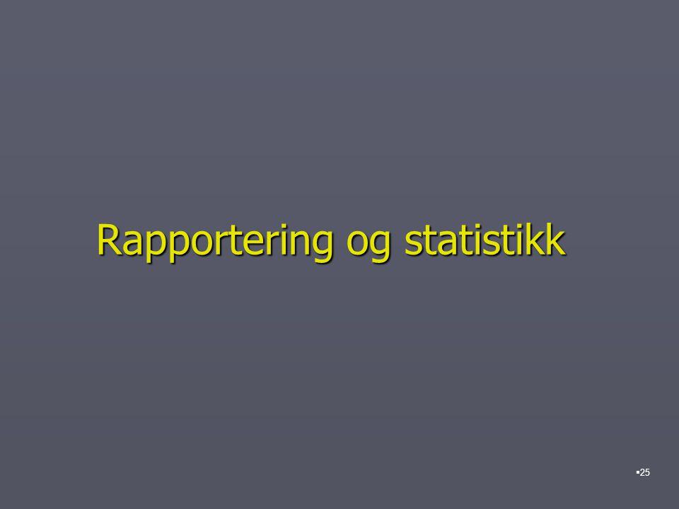 Rapportering og statistikk  25