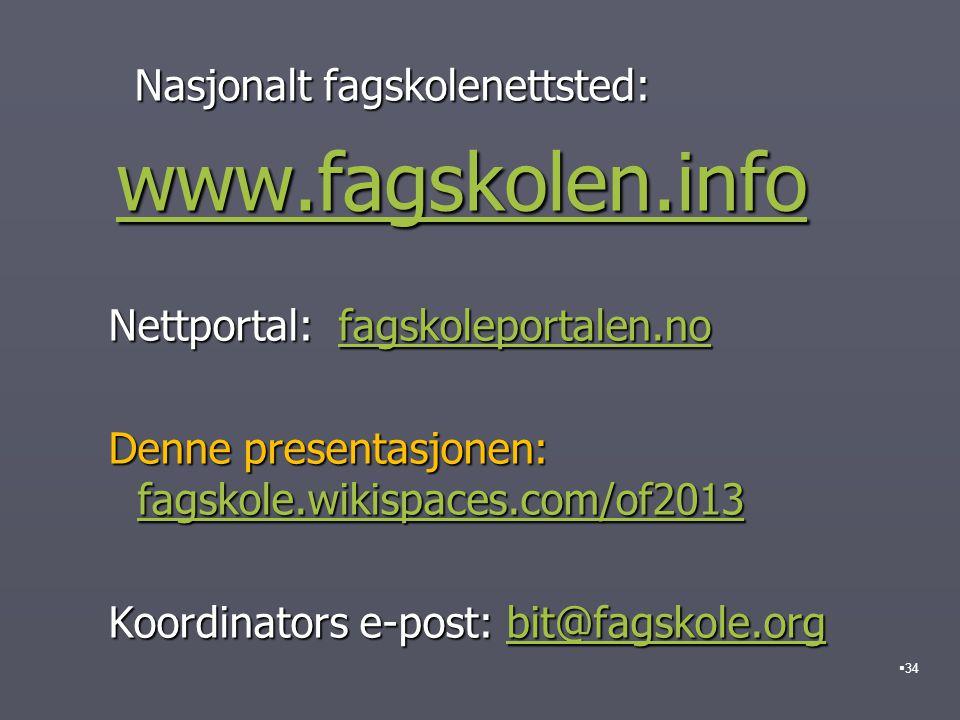 Nasjonalt fagskolenettsted: Nasjonalt fagskolenettsted: www.fagskolen.info www.fagskolen.infowww.fagskolen.info Nettportal: fagskoleportalen.no Nettportal: fagskoleportalen.nofagskoleportalen.no Denne presentasjonen: fagskole.wikispaces.com/of2013 Denne presentasjonen: fagskole.wikispaces.com/of2013 fagskole.wikispaces.com/of2013 Koordinators e-post: bit@fagskole.org Koordinators e-post: bit@fagskole.orgbit@fagskole.org  34