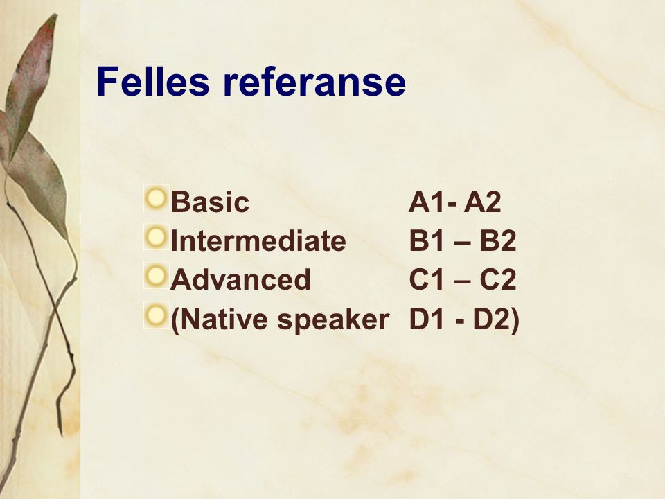Felles referanse Basic A1- A2 Intermediate B1 – B2 Advanced C1 – C2 (Native speakerD1 - D2)