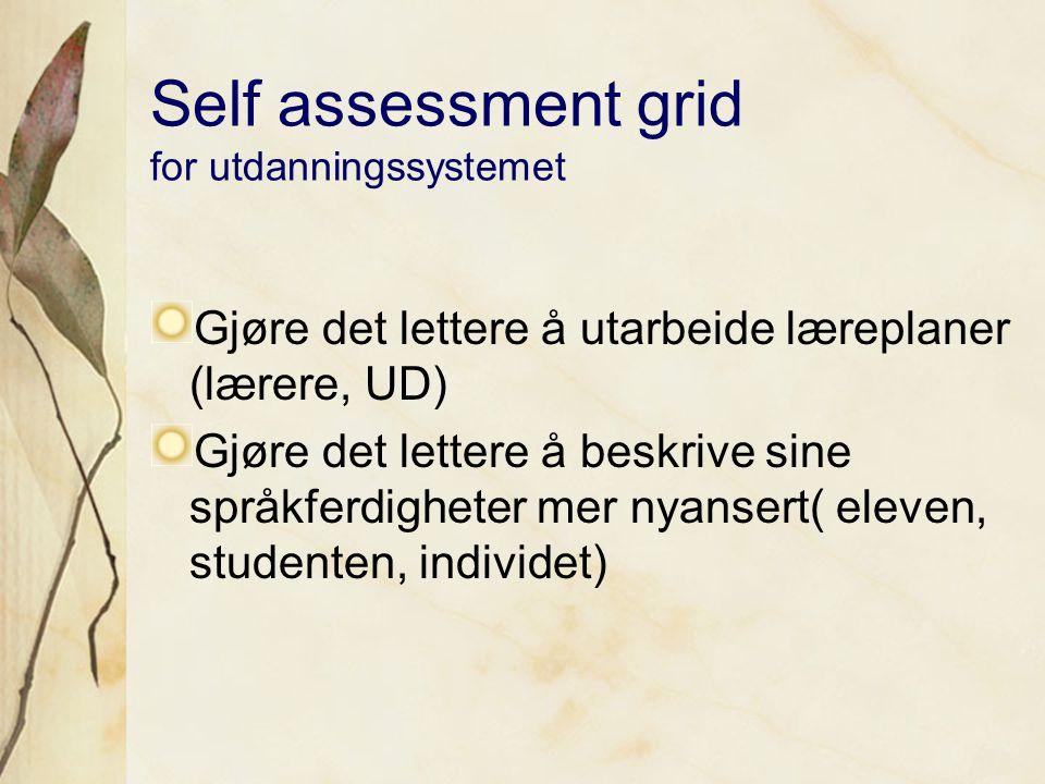 Self assessment grid for utdanningssystemet Gjøre det lettere å utarbeide læreplaner (lærere, UD) Gjøre det lettere å beskrive sine språkferdigheter mer nyansert( eleven, studenten, individet)