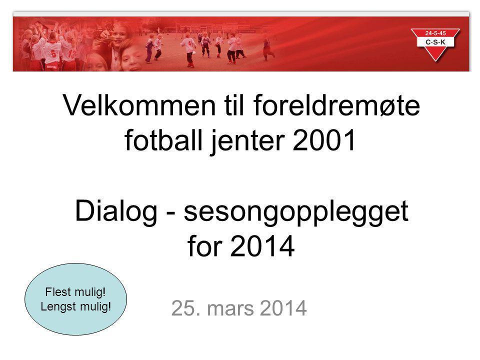 25. mars 2014 Velkommen til foreldremøte fotball jenter 2001 Dialog - sesongopplegget for 2014 Flest mulig! Lengst mulig!