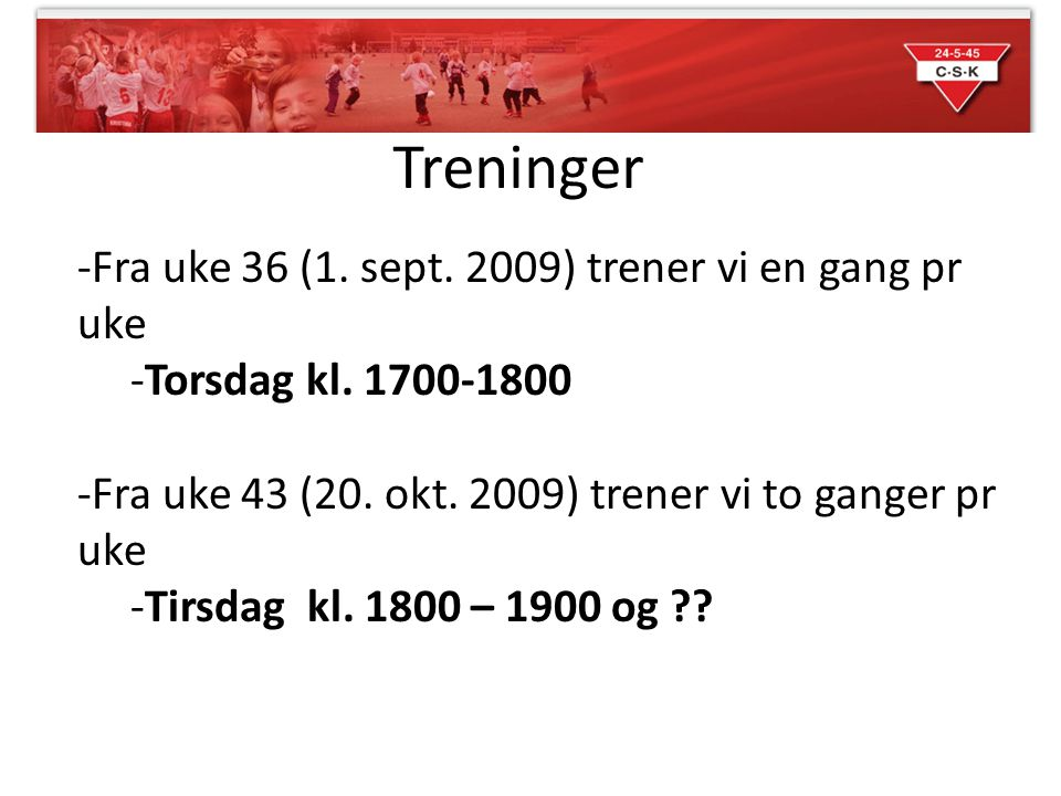 Treninger -Fra uke 36 (1. sept. 2009) trener vi en gang pr uke -Torsdag kl. 1700-1800 -Fra uke 43 (20. okt. 2009) trener vi to ganger pr uke -Tirsdag