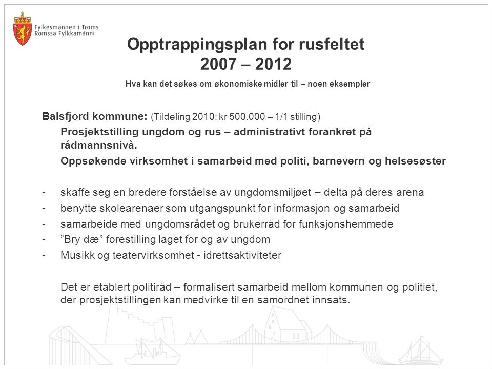 Opptrappingsplan for rusfeltet 2007 – 2012 Hva kan det søkes om økonomiske midler til – noen eksempler Balsfjord kommune: (Tildeling 2010: kr 500.000