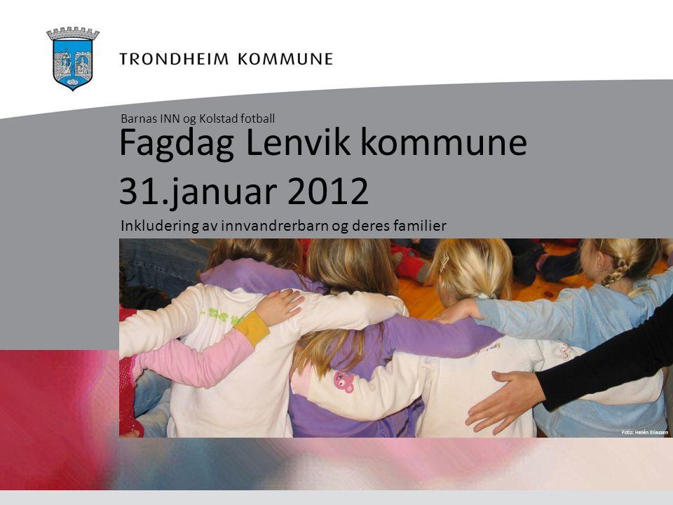 Foto: Helén Eliassen Fagdag Lenvik kommune 31.januar 2012 Inkludering av innvandrerbarn og deres familier Barnas INN og Kolstad fotball