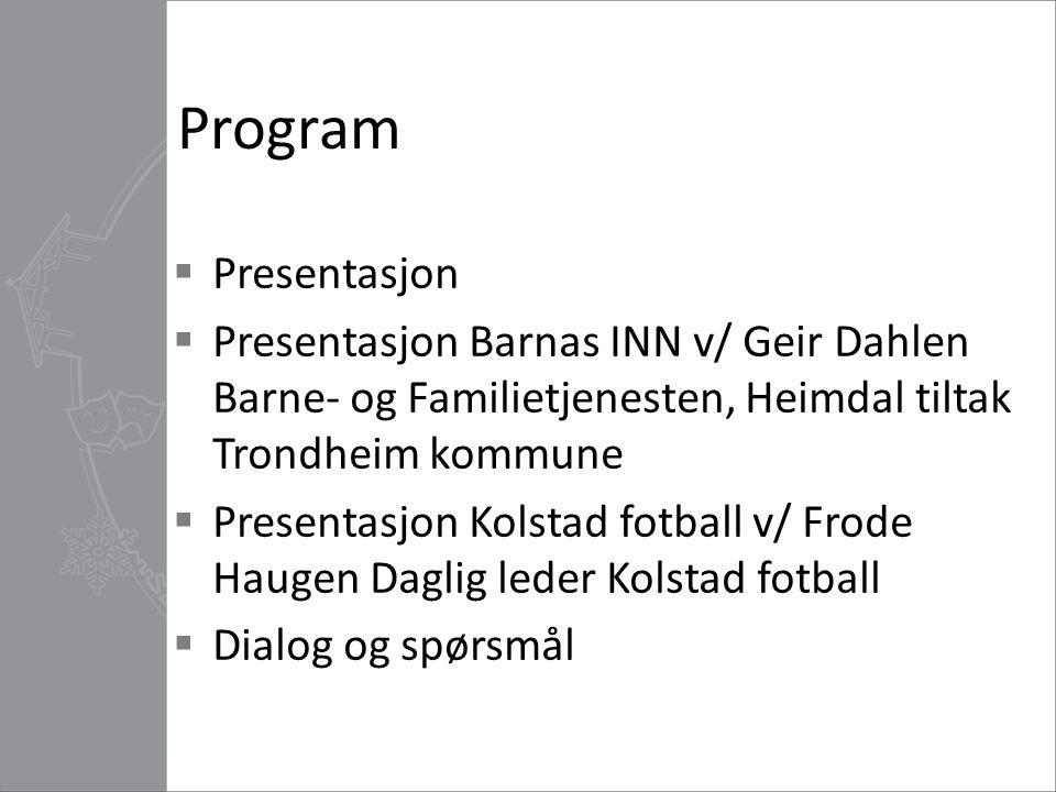 Program  Presentasjon  Presentasjon Barnas INN v/ Geir Dahlen Barne- og Familietjenesten, Heimdal tiltak Trondheim kommune  Presentasjon Kolstad fo