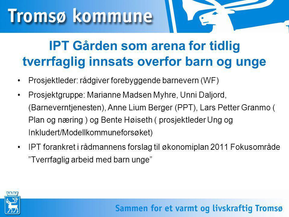 IPT Gården som arena for tidlig tverrfaglig innsats overfor barn og unge Prosjektleder: rådgiver forebyggende barnevern (WF) Prosjektgruppe: Marianne Madsen Myhre, Unni Daljord, (Barneverntjenesten), Anne Lium Berger (PPT), Lars Petter Granmo ( Plan og næring ) og Bente Høiseth ( prosjektleder Ung og Inkludert/Modellkommuneforsøket) IPT forankret i rådmannens forslag til økonomiplan 2011 Fokusområde Tverrfaglig arbeid med barn unge