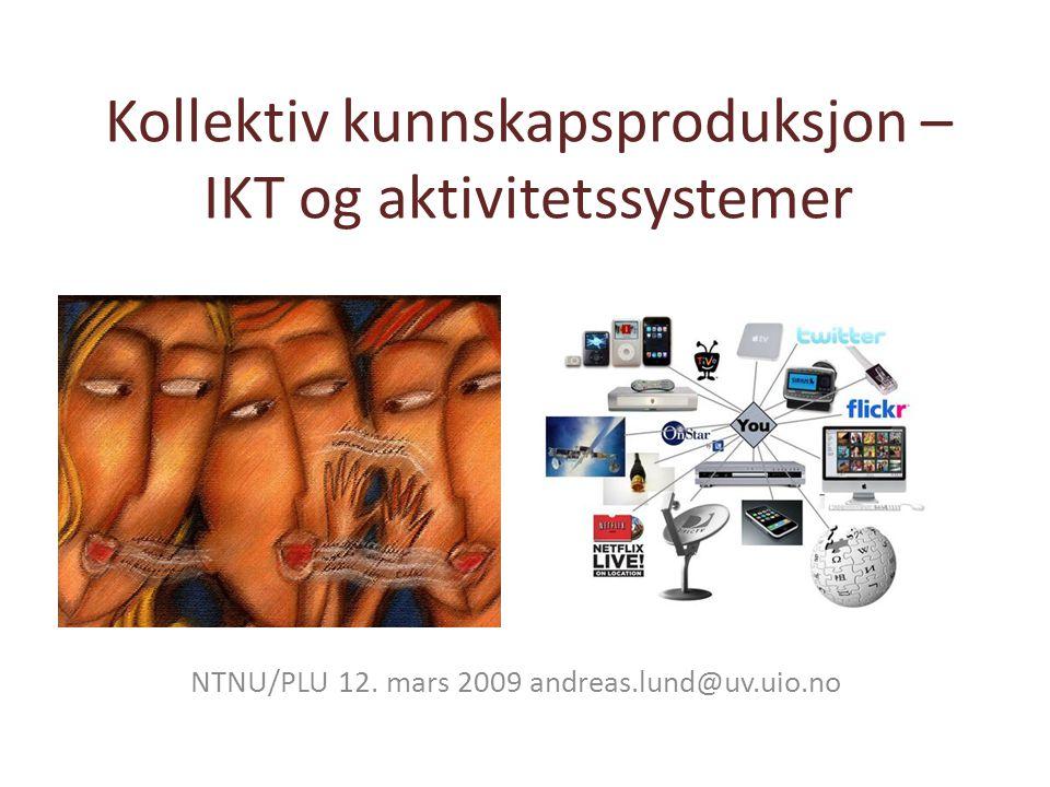Kollektiv kunnskapsproduksjon – IKT og aktivitetssystemer NTNU/PLU 12. mars 2009 andreas.lund@uv.uio.no