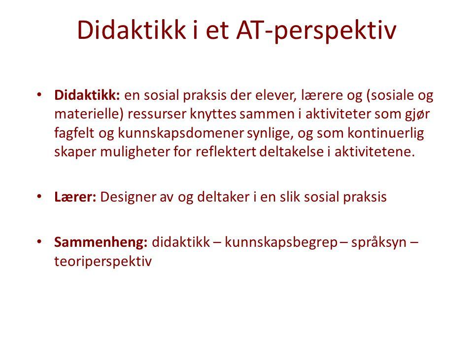 Didaktikk i et AT-perspektiv Didaktikk: en sosial praksis der elever, lærere og (sosiale og materielle) ressurser knyttes sammen i aktiviteter som gjø