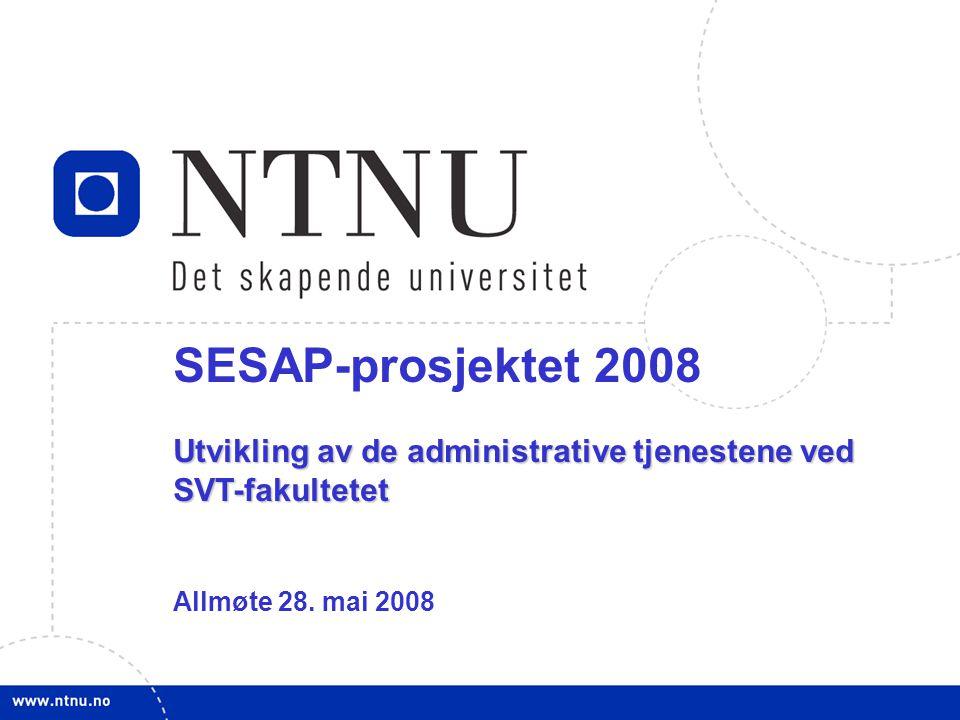 1 SESAP-prosjektet 2008 Utvikling av de administrative tjenestene ved SVT-fakultetet Allmøte 28. mai 2008