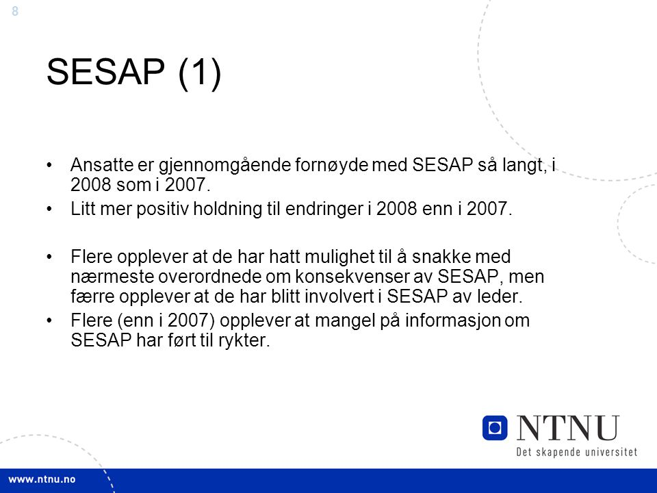 8 SESAP (1) Ansatte er gjennomgående fornøyde med SESAP så langt, i 2008 som i 2007. Litt mer positiv holdning til endringer i 2008 enn i 2007. Flere