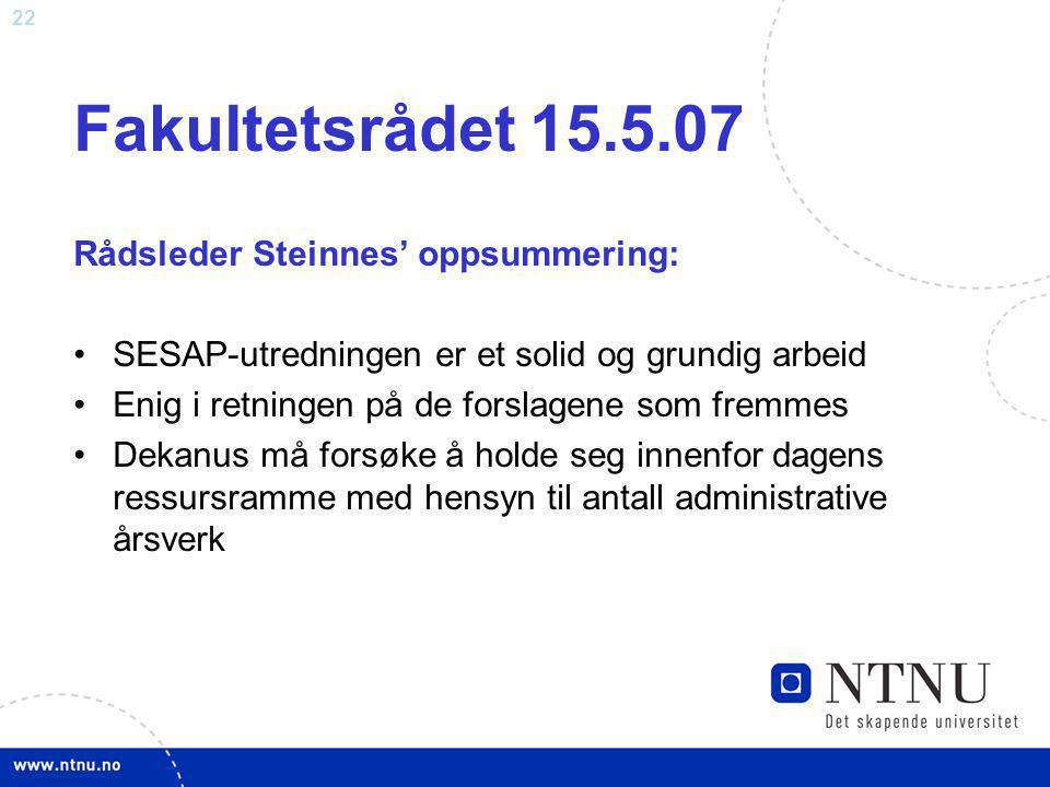 22 Fakultetsrådet 15.5.07 Rådsleder Steinnes' oppsummering: SESAP-utredningen er et solid og grundig arbeid Enig i retningen på de forslagene som frem