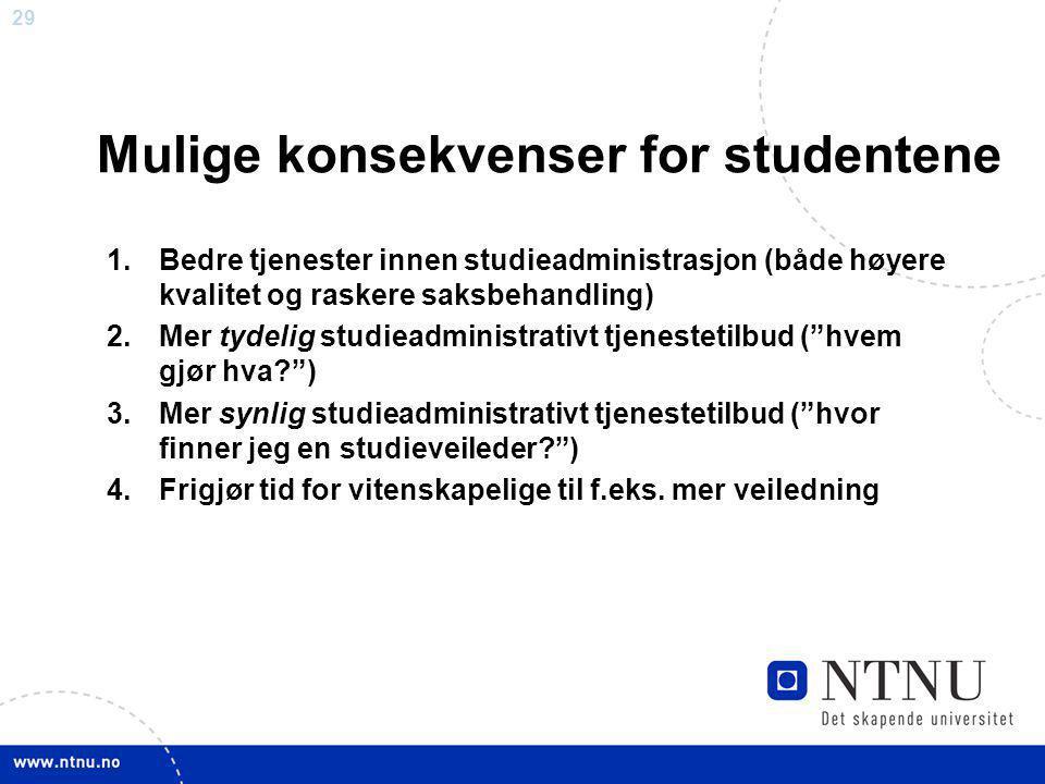 29 Mulige konsekvenser for studentene 1.Bedre tjenester innen studieadministrasjon (både høyere kvalitet og raskere saksbehandling) 2.Mer tydelig stud