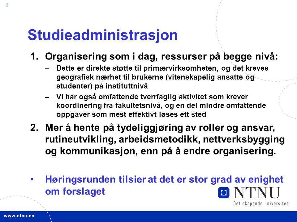 8 Studieadministrasjon 1.Organisering som i dag, ressurser på begge nivå: –Dette er direkte støtte til primærvirksomheten, og det kreves geografisk næ