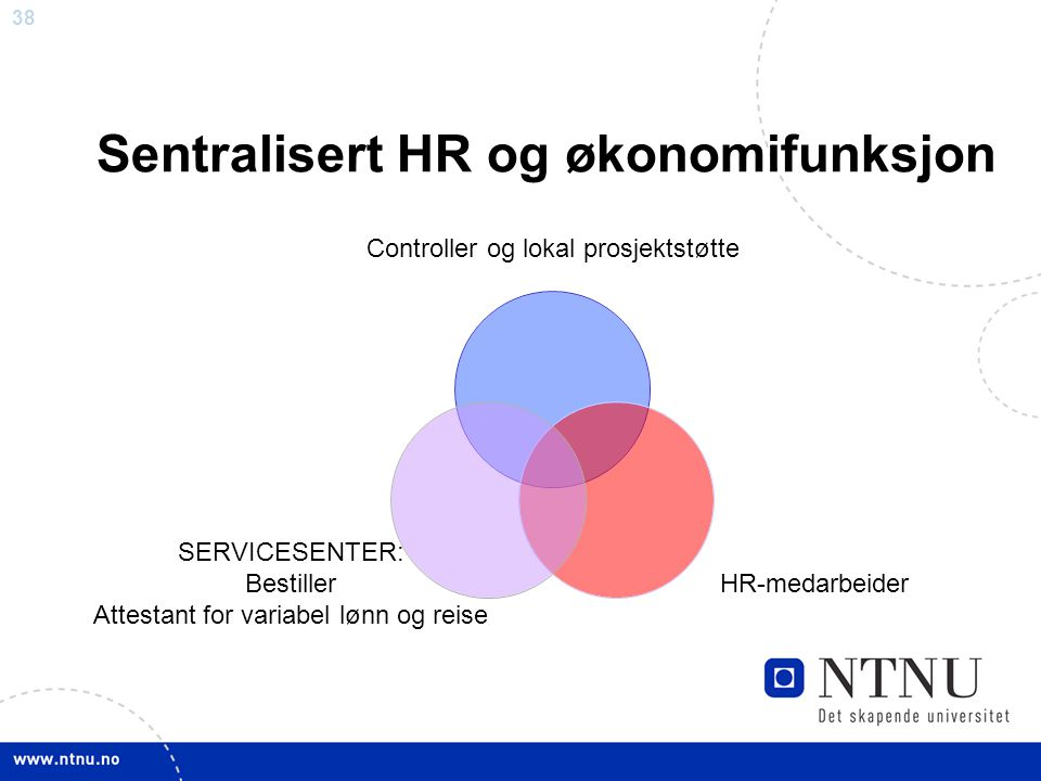 38 Sentralisert HR og økonomifunksjon Controller og lokal prosjektstøtte HR-medarbeider SERVICESENTER: Bestiller Attestant for variabel lønn og reise