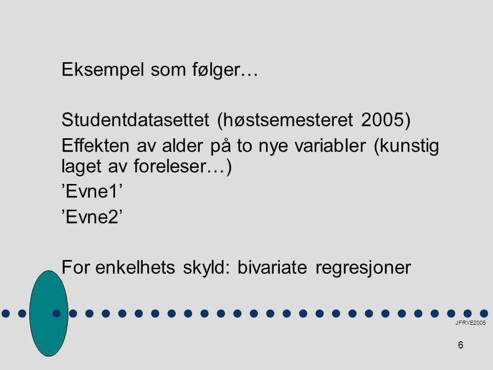 6 JFRYE2005 Eksempel som følger… Studentdatasettet (høstsemesteret 2005) Effekten av alder på to nye variabler (kunstig laget av foreleser…) 'Evne1' '