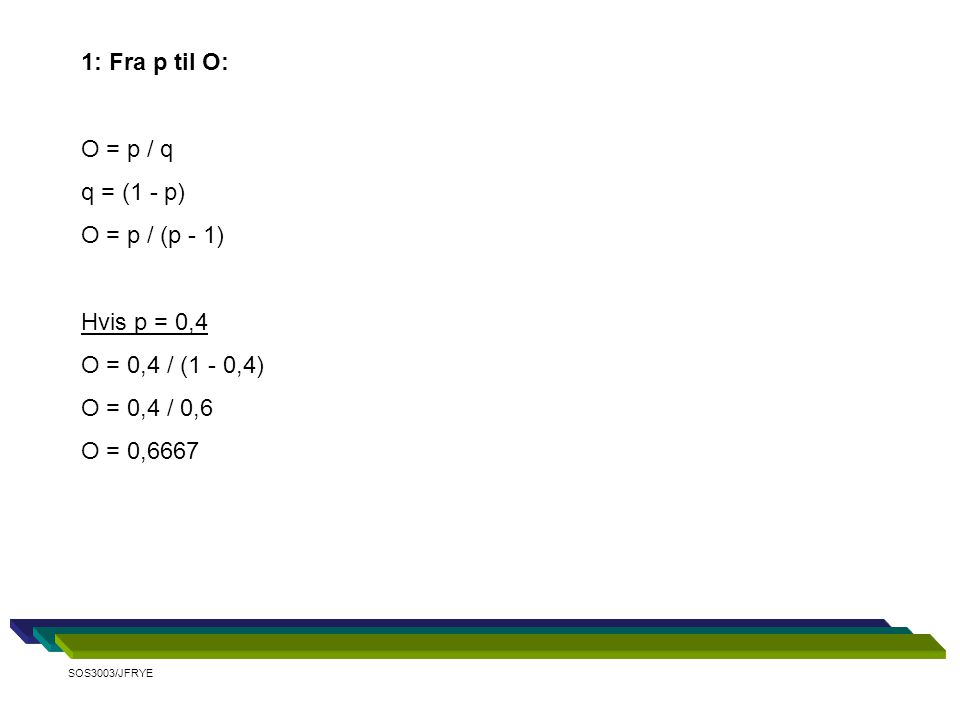 1: Fra p til O: O = p / q q = (1 - p) O = p / (p - 1) Hvis p = 0,4 O = 0,4 / (1 - 0,4) O = 0,4 / 0,6 O = 0,6667 SOS3003/JFRYE