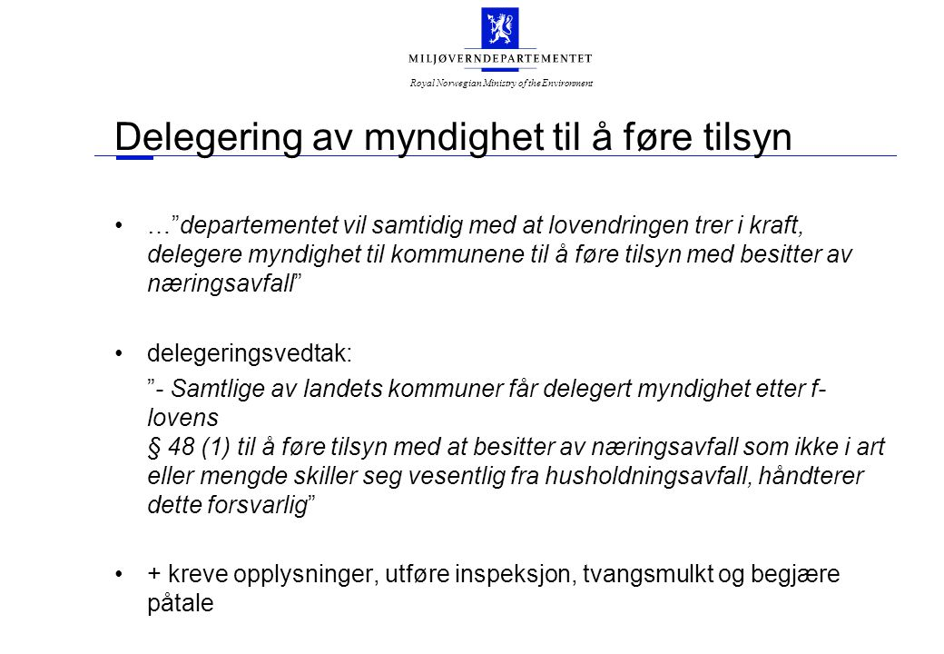 Royal Norwegian Ministry of the Environment Delegering av myndighet til å føre tilsyn … departementet vil samtidig med at lovendringen trer i kraft, delegere myndighet til kommunene til å føre tilsyn med besitter av næringsavfall delegeringsvedtak: - Samtlige av landets kommuner får delegert myndighet etter f- lovens § 48 (1) til å føre tilsyn med at besitter av næringsavfall som ikke i art eller mengde skiller seg vesentlig fra husholdningsavfall, håndterer dette forsvarlig + kreve opplysninger, utføre inspeksjon, tvangsmulkt og begjære påtale