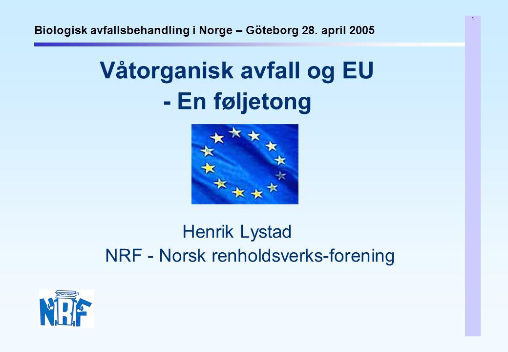 1 Biologisk avfallsbehandling i Norge – Göteborg 28. april 2005 Våtorganisk avfall og EU - En føljetong Henrik Lystad NRF - Norsk renholdsverks-foreni