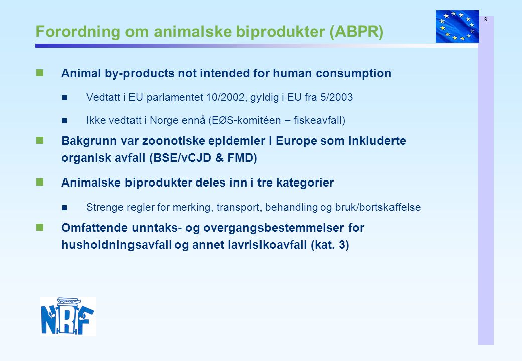 9 Forordning om animalske biprodukter (ABPR) Animal by-products not intended for human consumption Vedtatt i EU parlamentet 10/2002, gyldig i EU fra 5