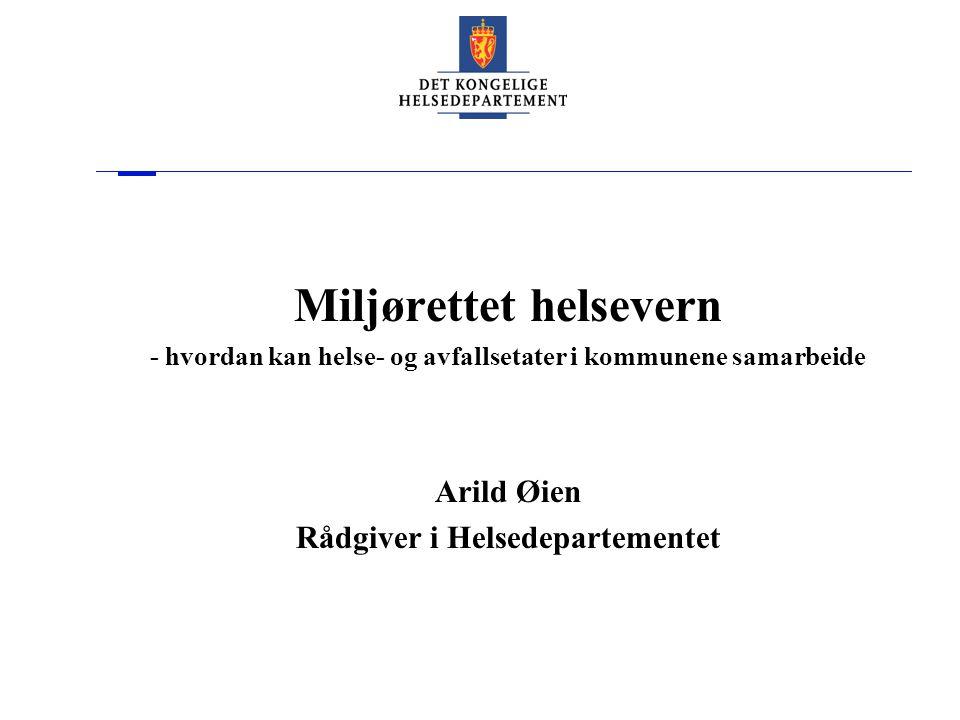 Miljørettet helsevern - hvordan kan helse- og avfallsetater i kommunene samarbeide Arild Øien Rådgiver i Helsedepartementet
