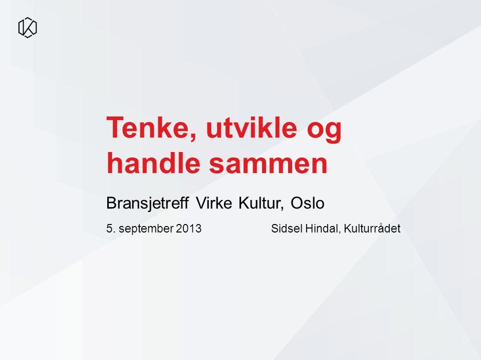 Tenke, utvikle og handle sammen Bransjetreff Virke Kultur, Oslo 5. september 2013 Sidsel Hindal, Kulturrådet