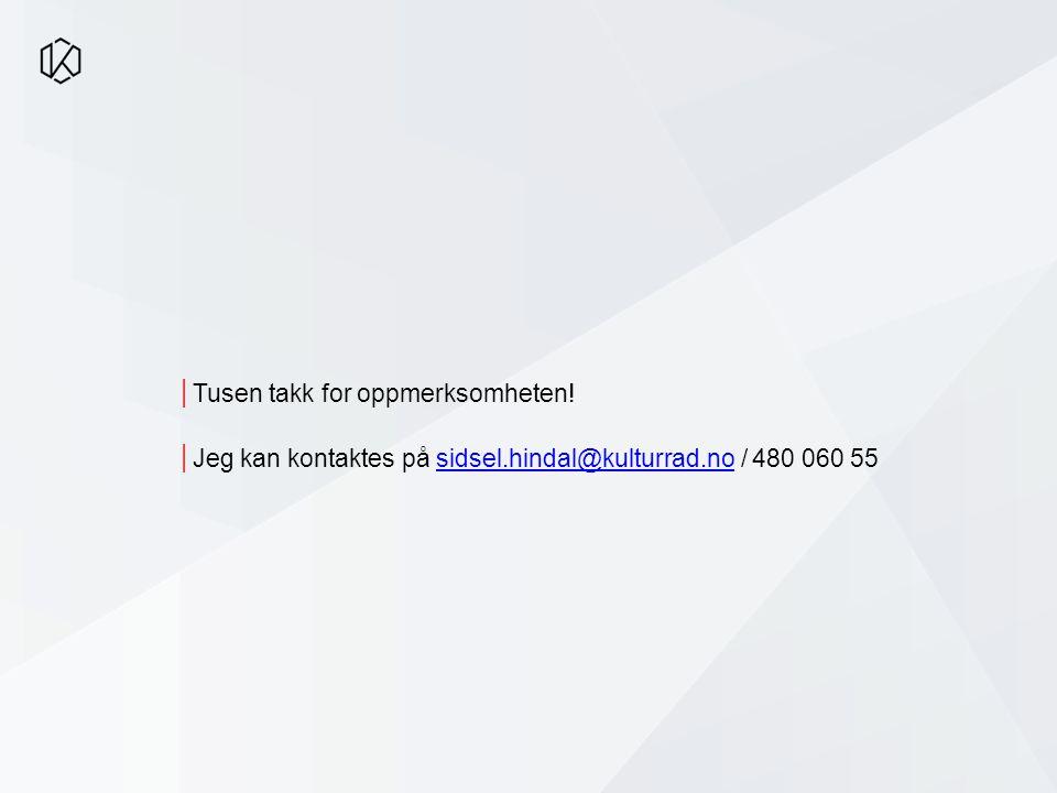 │Tusen takk for oppmerksomheten! │Jeg kan kontaktes på sidsel.hindal@kulturrad.no / 480 060 55sidsel.hindal@kulturrad.no