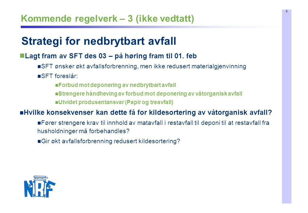 8 Kommende regelverk – 3 (ikke vedtatt) Strategi for nedbrytbart avfall Lagt fram av SFT des 03 – på høring fram til 01. feb SFT ønsker økt avfallsfor