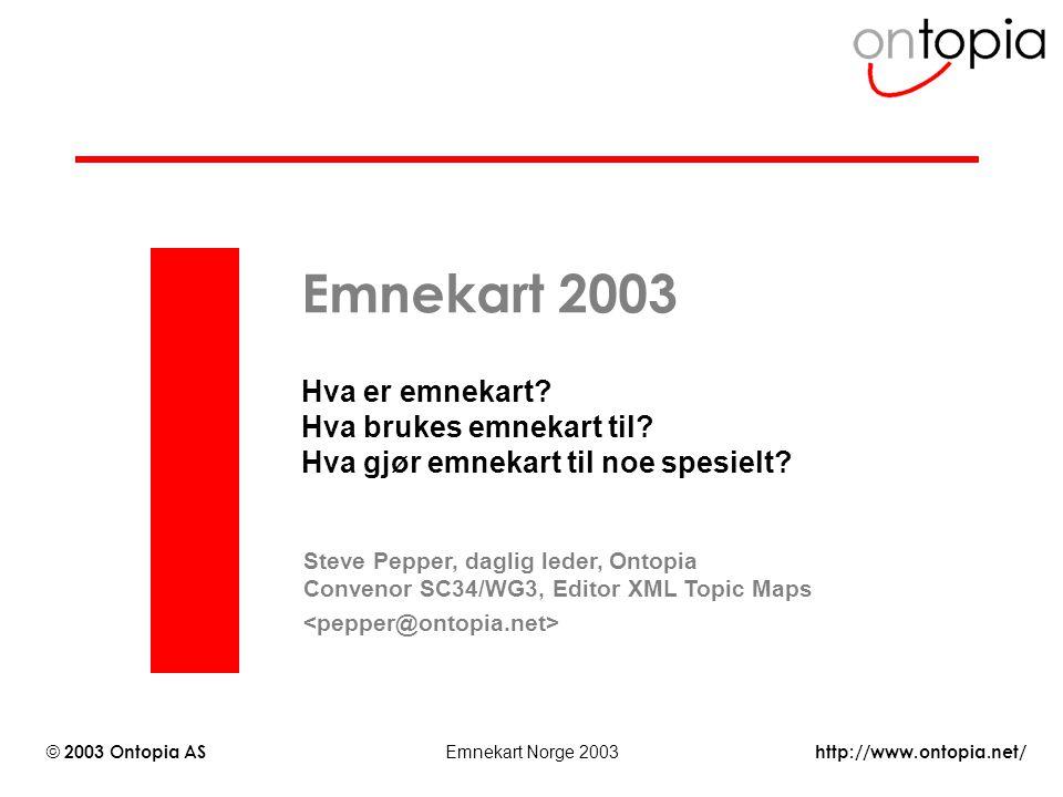 http://www.ontopia.net/ © 2003 Ontopia AS Emnekart Norge 2003 Emnekart 2003 Hva er emnekart? Hva brukes emnekart til? Hva gjør emnekart til noe spesie