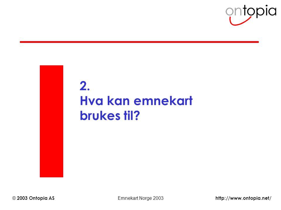 http://www.ontopia.net/ © 2003 Ontopia AS Emnekart Norge 2003 2. Hva kan emnekart brukes til?