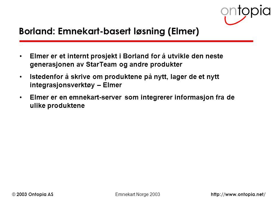 http://www.ontopia.net/ © 2003 Ontopia AS Emnekart Norge 2003 Borland: Emnekart-basert løsning (Elmer) Elmer er et internt prosjekt i Borland for å ut