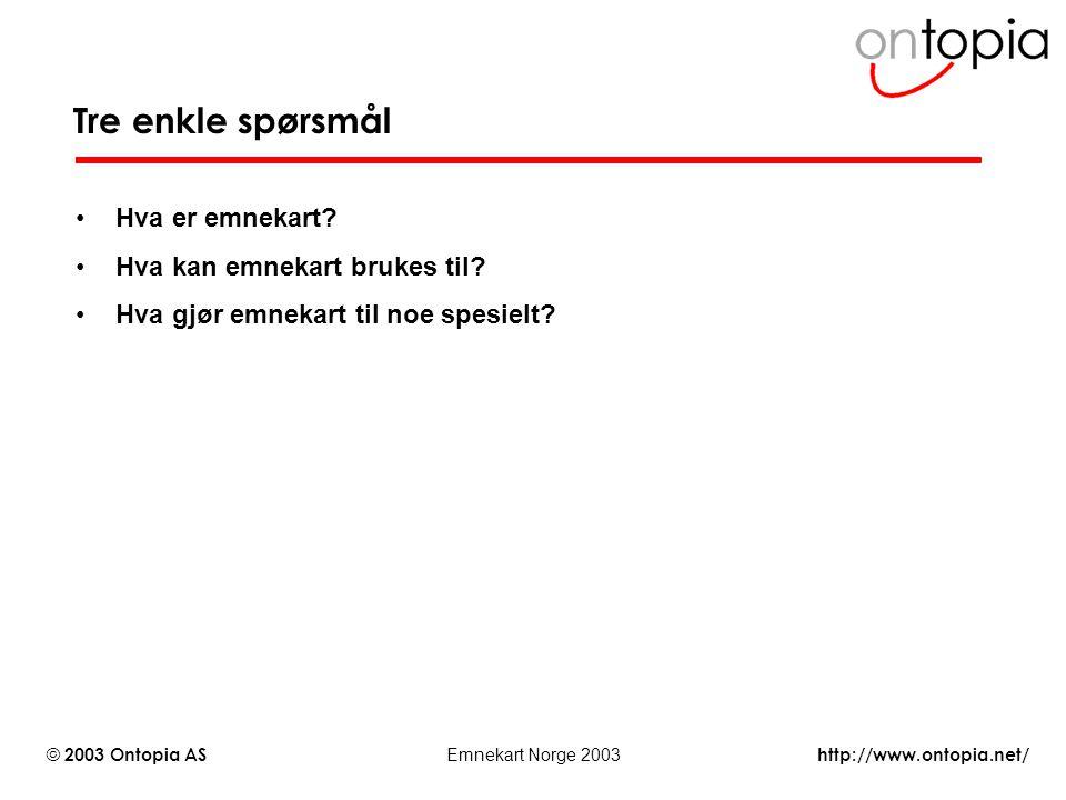 http://www.ontopia.net/ © 2003 Ontopia AS Emnekart Norge 2003 Tre enkle spørsmål Hva er emnekart? Hva kan emnekart brukes til? Hva gjør emnekart til n