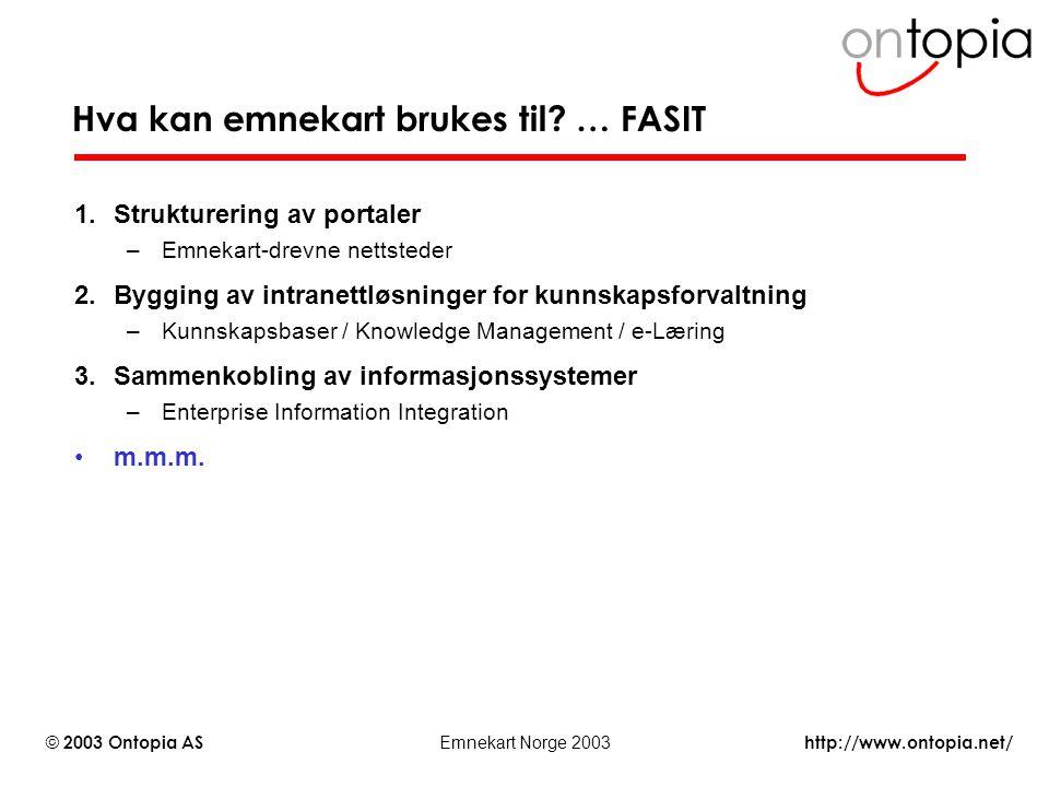 http://www.ontopia.net/ © 2003 Ontopia AS Emnekart Norge 2003 Hva kan emnekart brukes til? … FASIT 1.Strukturering av portaler –Emnekart-drevne nettst