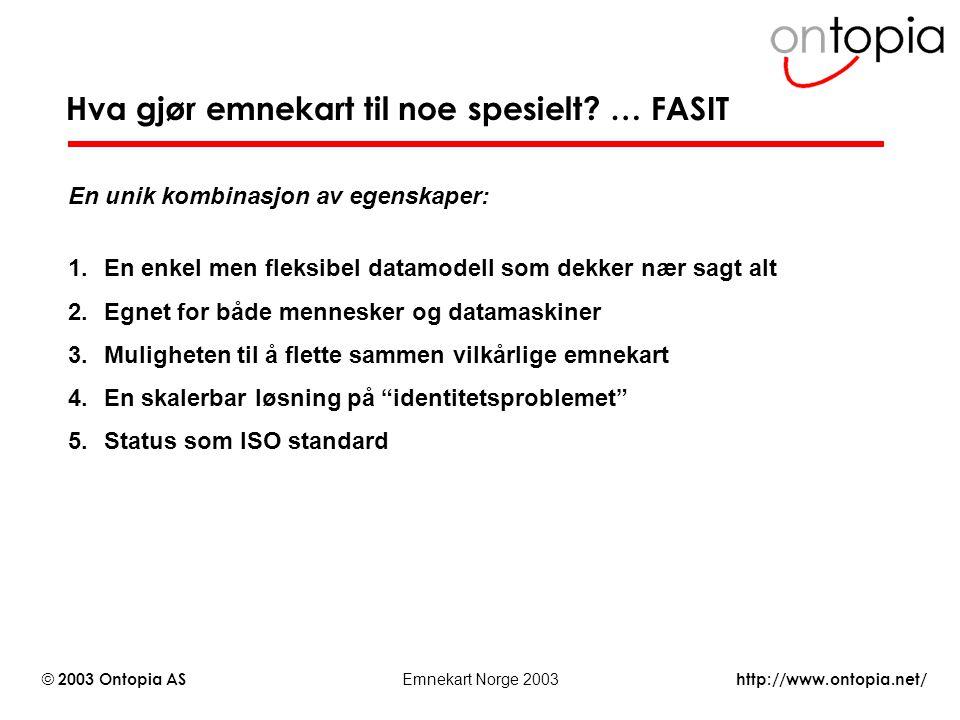http://www.ontopia.net/ © 2003 Ontopia AS Emnekart Norge 2003 Hva gjør emnekart til noe spesielt? … FASIT En unik kombinasjon av egenskaper: 1.En enke