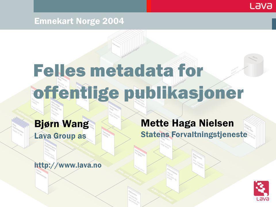Emnekart Norge 2004 Felles metadata for offentlige publikasjoner Bjørn Wang Lava Group as http://www.lava.no Mette Haga Nielsen Statens Forvaltningstjeneste