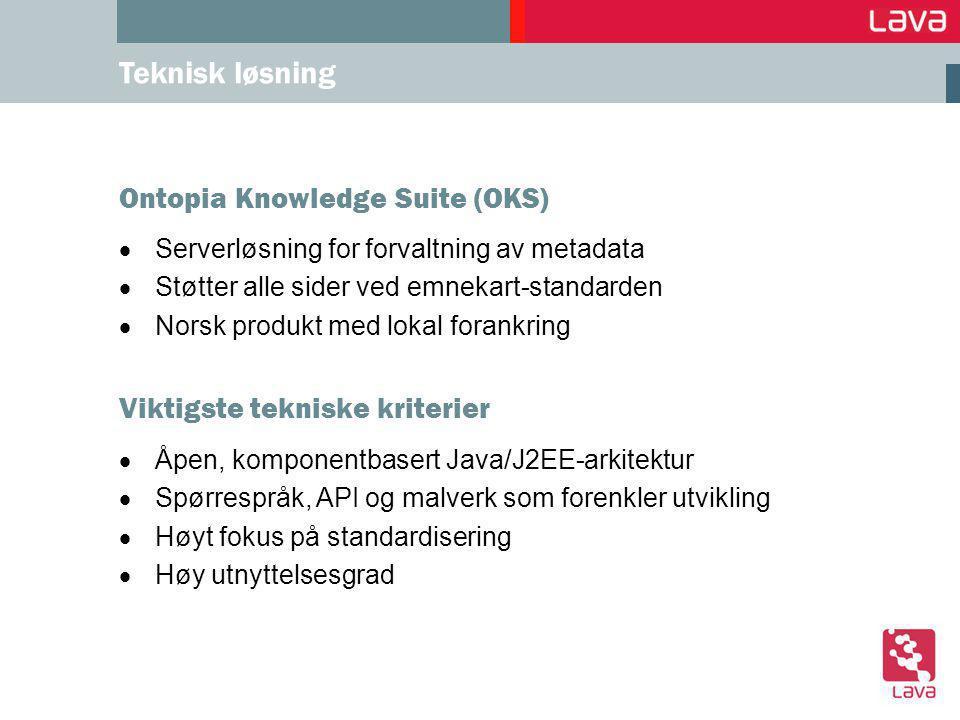 Ontopia Knowledge Suite (OKS)  Serverløsning for forvaltning av metadata  Støtter alle sider ved emnekart-standarden  Norsk produkt med lokal forankring Teknisk løsning Viktigste tekniske kriterier  Åpen, komponentbasert Java/J2EE-arkitektur  Spørrespråk, API og malverk som forenkler utvikling  Høyt fokus på standardisering  Høy utnyttelsesgrad