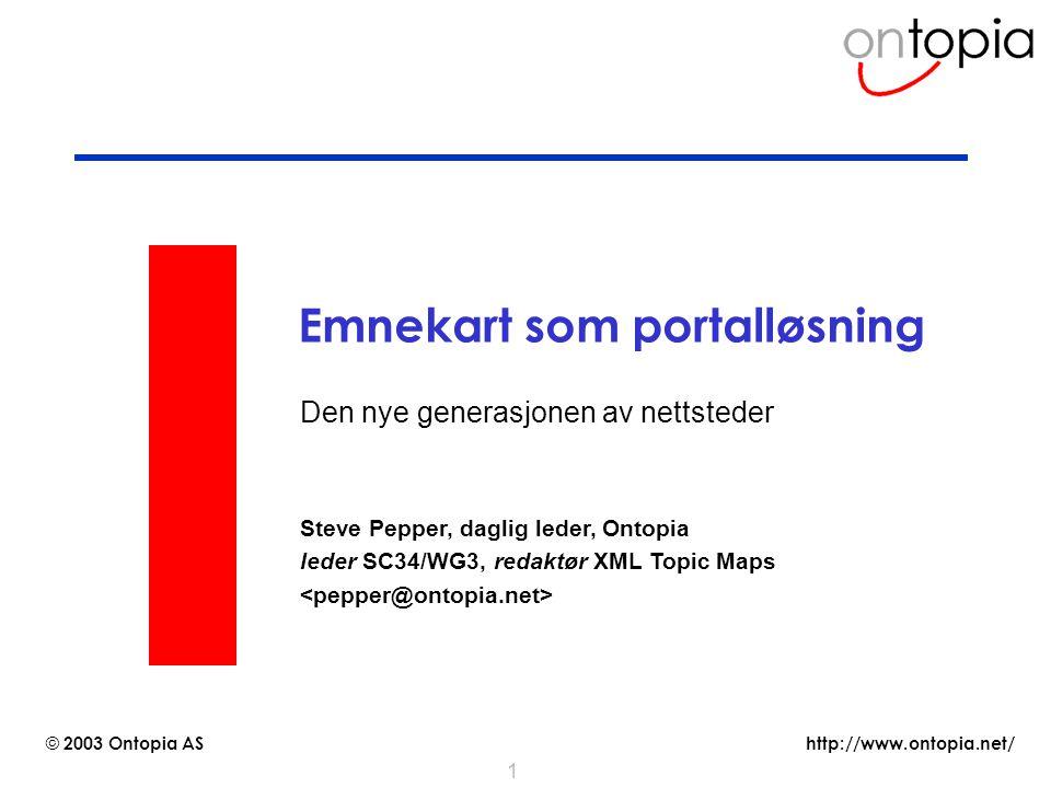 http://www.ontopia.net/ © 2003 Ontopia AS 1 Emnekart som portalløsning Den nye generasjonen av nettsteder Steve Pepper, daglig leder, Ontopia leder SC