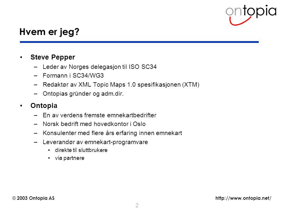 http://www.ontopia.net/ © 2003 Ontopia AS 2 Hvem er jeg? Steve Pepper –Leder av Norges delegasjon til ISO SC34 –Formann i SC34/WG3 –Redaktør av XML To