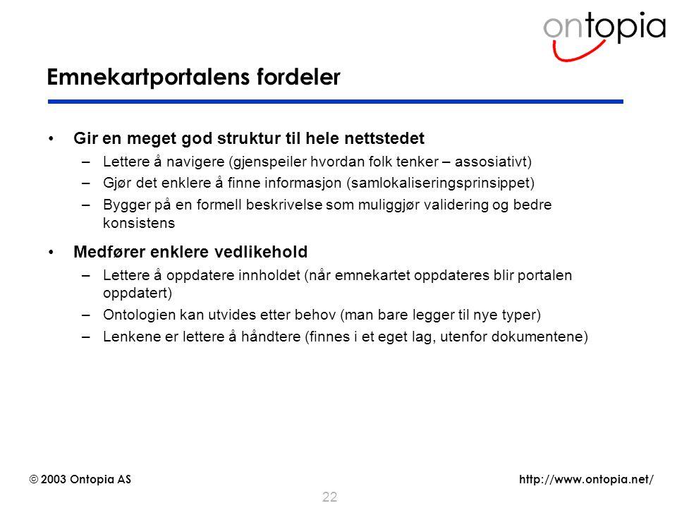 http://www.ontopia.net/ © 2003 Ontopia AS 22 Emnekartportalens fordeler Gir en meget god struktur til hele nettstedet –Lettere å navigere (gjenspeiler