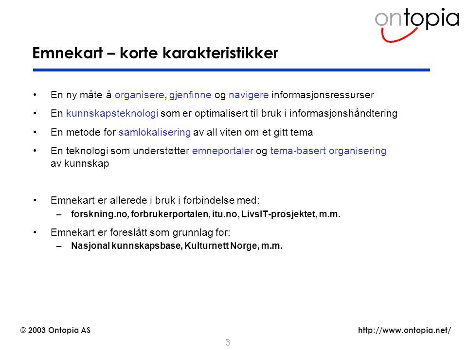 http://www.ontopia.net/ © 2003 Ontopia AS 3 Emnekart – korte karakteristikker En ny måte å organisere, gjenfinne og navigere informasjonsressurser En