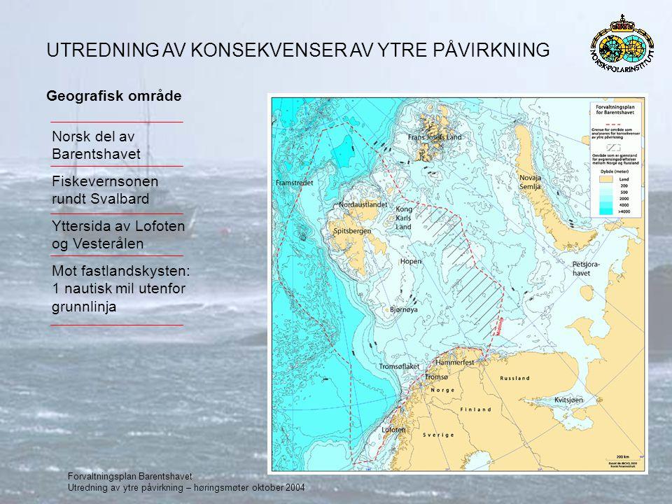 Forvaltningsplan Barentshavet Utredning av ytre påvirkning – høringsmøter oktober 2004 Geografisk område Norsk del av Barentshavet Fiskevernsonen rundt Svalbard Yttersida av Lofoten og Vesterålen Mot fastlandskysten: 1 nautisk mil utenfor grunnlinja UTREDNING AV KONSEKVENSER AV YTRE PÅVIRKNING