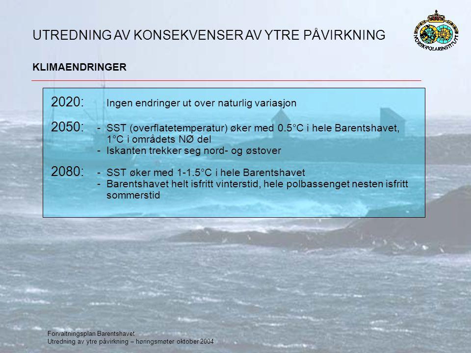 Forvaltningsplan Barentshavet Utredning av ytre påvirkning – høringsmøter oktober 2004 KLIMAENDRINGER UTREDNING AV KONSEKVENSER AV YTRE PÅVIRKNING 2020: Ingen endringer ut over naturlig variasjon 2050: -SST (overflatetemperatur) øker med 0.5°C i hele Barentshavet, 1°C i områdets NØ del -Iskanten trekker seg nord- og østover 2080: -SST øker med 1-1.5°C i hele Barentshavet -Barentshavet helt isfritt vinterstid, hele polbassenget nesten isfritt sommerstid