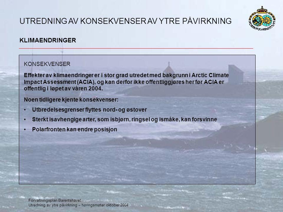 Forvaltningsplan Barentshavet Utredning av ytre påvirkning – høringsmøter oktober 2004 UTREDNING AV KONSEKVENSER AV YTRE PÅVIRKNING FORURENSNING Må forventes økte nivåer av nye miljøgifter Samvirkninger mellom miljøgifter og klimaendringer forventes etter 2020 Det finnes mange dokumenterte negative effekter på arktiske arter hvor det er vist sammenheng med nivå av miljøgifter, men ofte kjenner man ikke virkningsmekanismene og derfor ingen klare årsakssammenhenger Kilder: POPer/HM: Europa, Asia og Nord-Amerika PAH/AF: Oljeforbrenning, industrikjemikalier, rengjøringsmidler, produsert vann RS: Gjenvinningsanlegg, prøvesprengninger og ulykker Trend: POPer/HM: Reduksjon i luft og biota av noen POPer, nye øker.