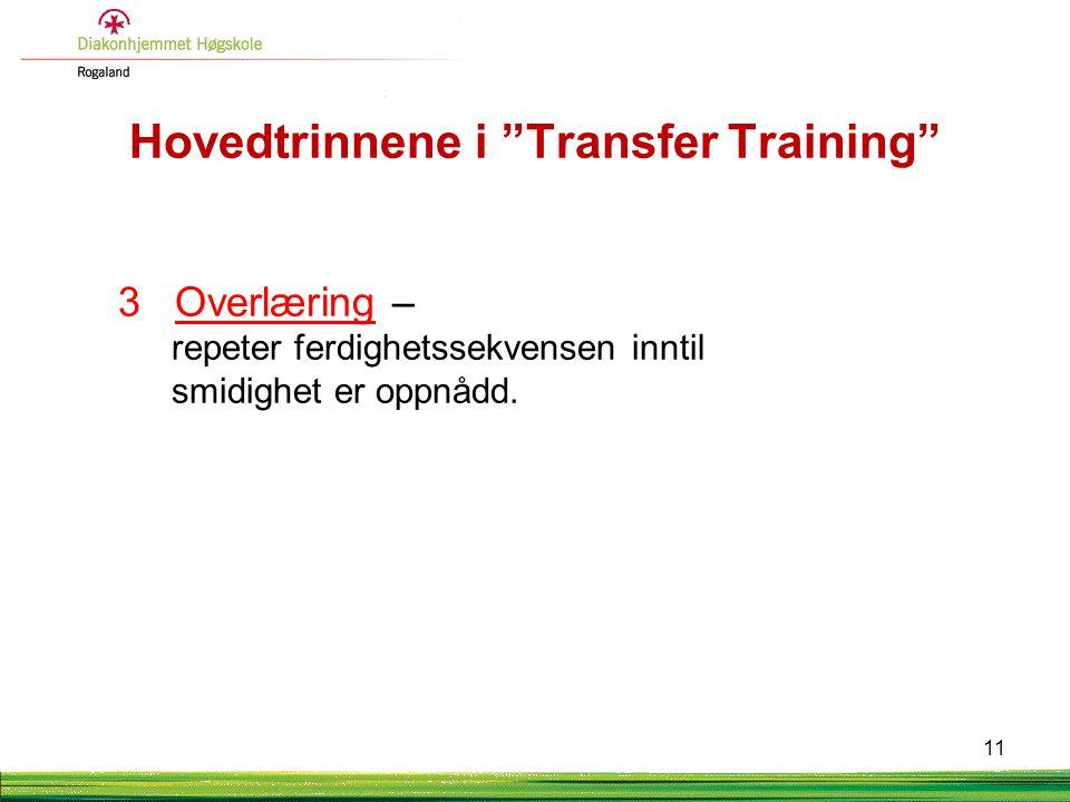 """Hovedtrinnene i """"Transfer Training"""" 3 Overlæring – repeter ferdighetssekvensen inntil smidighet er oppnådd. 11"""